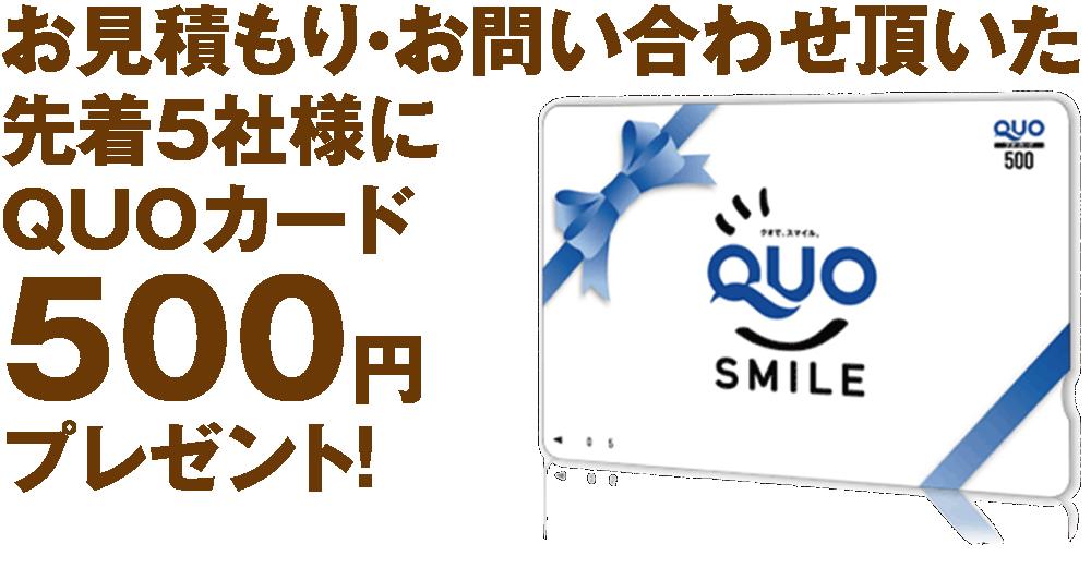 お見積もり・お問い合わせ頂いた 先着5社様に QUOカード 500円 プレゼント!